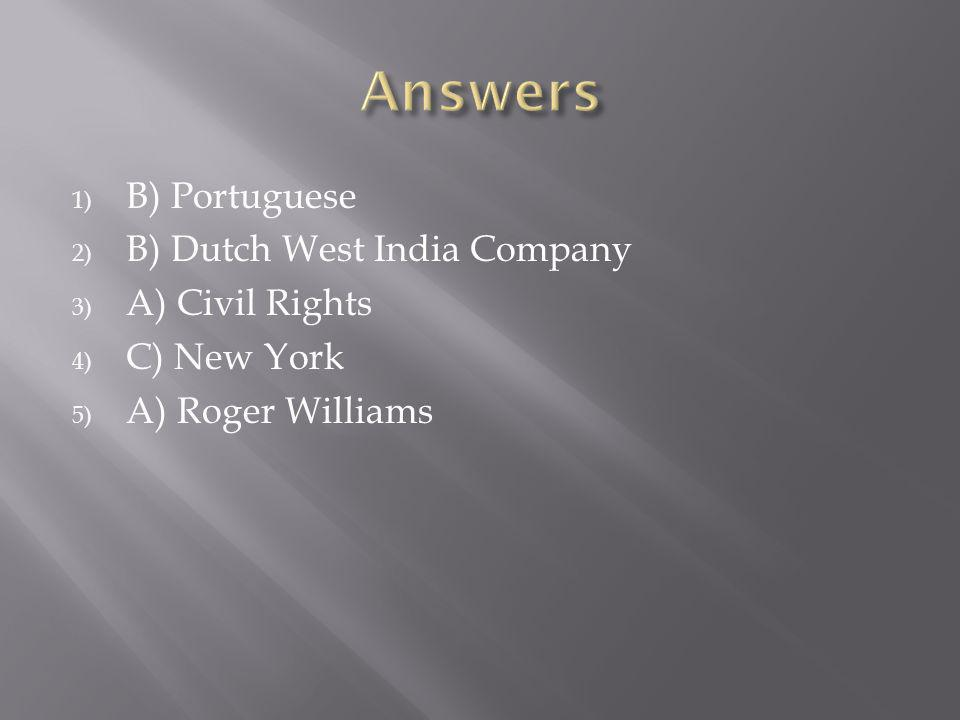 1) B) Portuguese 2) B) Dutch West India Company 3) A) Civil Rights 4) C) New York 5) A) Roger Williams