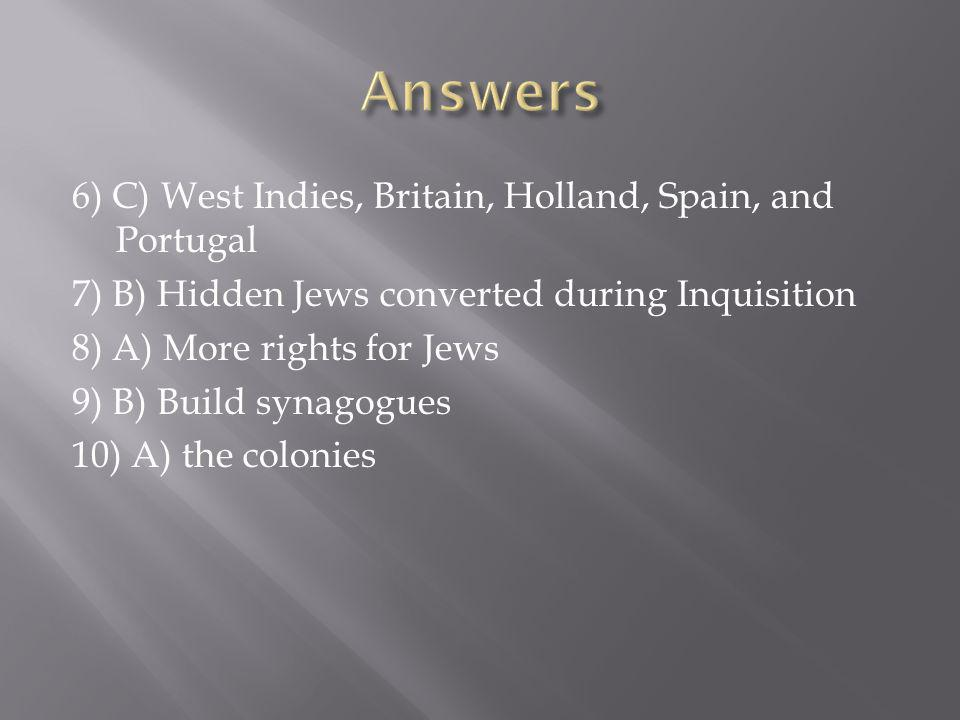 6) C) West Indies, Britain, Holland, Spain, and Portugal 7) B) Hidden Jews converted during Inquisition 8) A) More rights for Jews 9) B) Build synagogues 10) A) the colonies