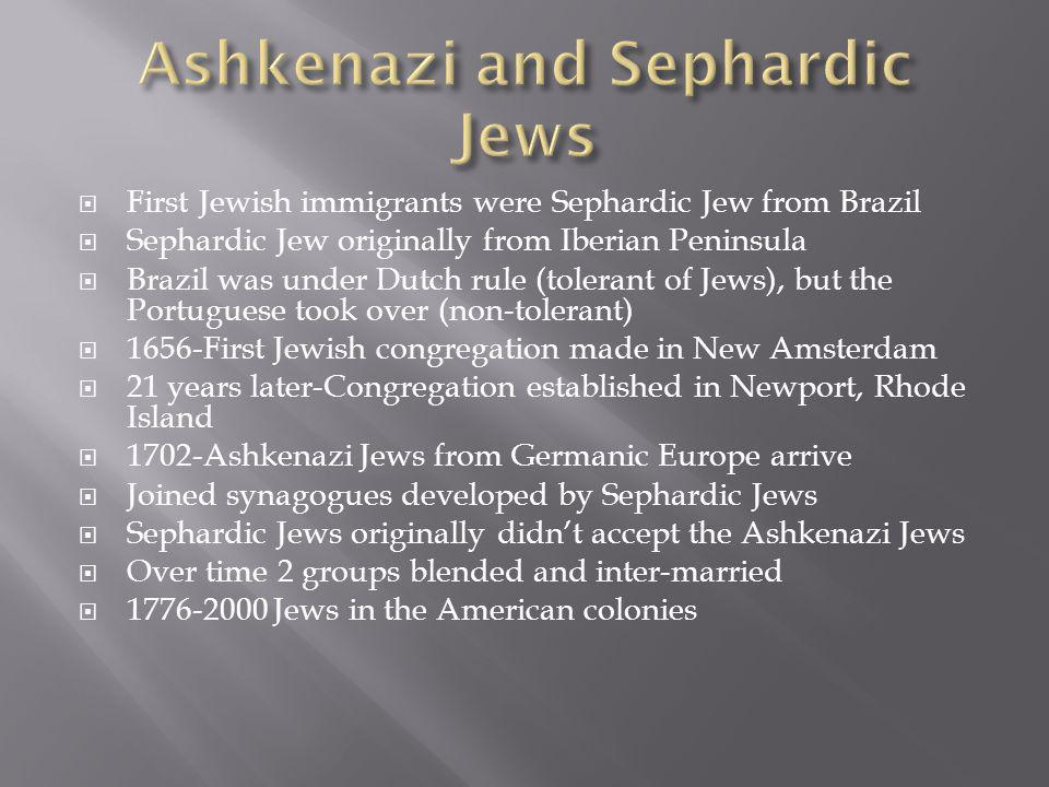 First Jewish immigrants were Sephardic Jew from Brazil Sephardic Jew originally from Iberian Peninsula Brazil was under Dutch rule (tolerant of Jews), but the Portuguese took over (non-tolerant) 1656-First Jewish congregation made in New Amsterdam 21 years later-Congregation established in Newport, Rhode Island 1702-Ashkenazi Jews from Germanic Europe arrive Joined synagogues developed by Sephardic Jews Sephardic Jews originally didnt accept the Ashkenazi Jews Over time 2 groups blended and inter-married Jews in the American colonies