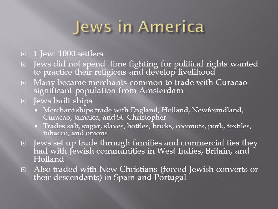 1 Jew: 1000 settlers Jews did not spend time fighting for political rights wanted to practice their religions and develop livelihood Many became merchants-common to trade with Curacao significant population from Amsterdam Jews built ships Merchant ships trade with England, Holland, Newfoundland, Curacao, Jamaica, and St.
