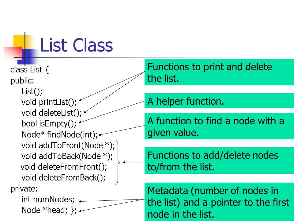 List Class class List { public: List(); void printList(); void deleteList(); bool isEmpty(); Node* findNode(int); void addToFront(Node *); void addToB