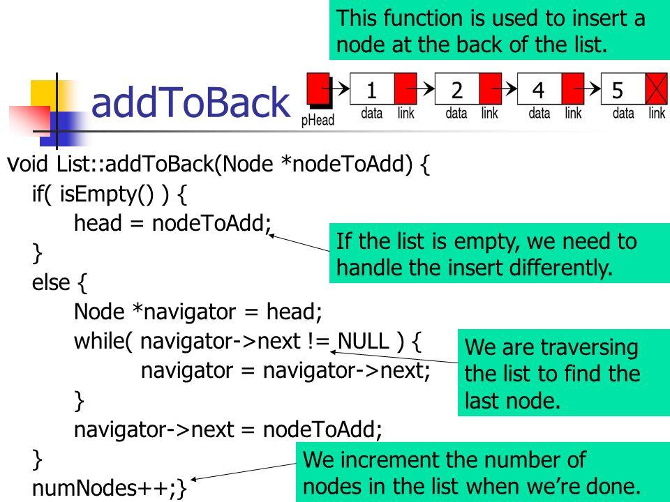 addToBack v oid List::addToBack(Node *nodeToAdd) { if( isEmpty() ) { head = nodeToAdd; } else { Node *navigator = head; while( navigator->next != NULL
