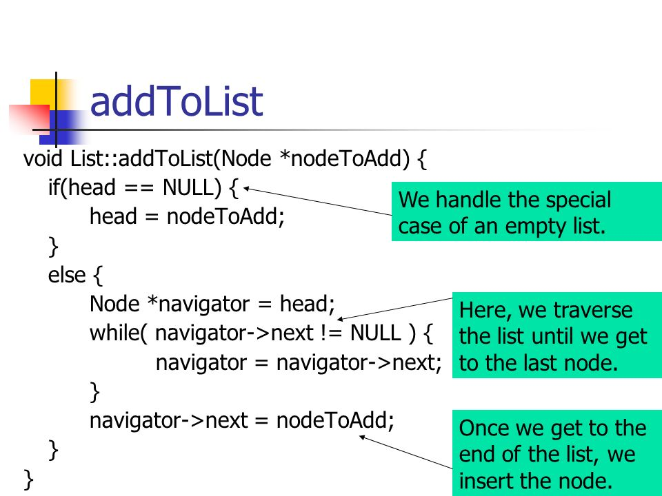addToList void List::addToList(Node *nodeToAdd) { if(head == NULL) { head = nodeToAdd; } else { Node *navigator = head; while( navigator->next != NULL