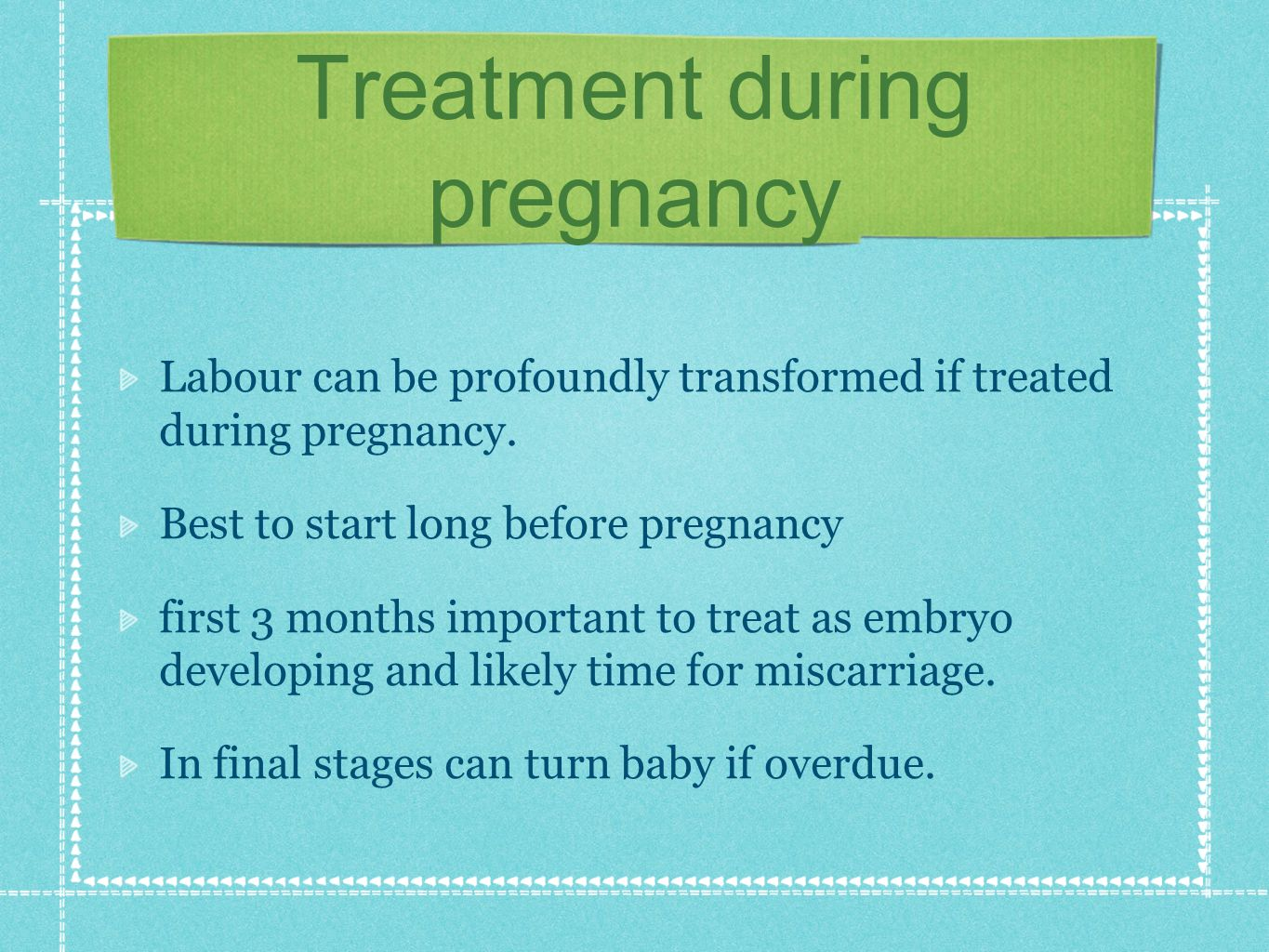 Treatment during pregnancy Labour can be profoundly transformed if treated during pregnancy.