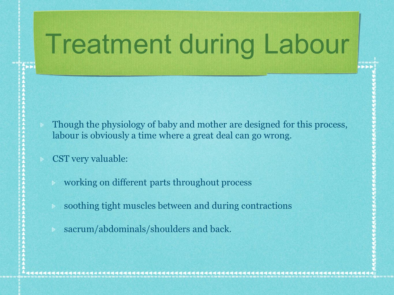 Treatment during Labour Though the physiology of baby and mother are designed for this process, labour is obviously a time where a great deal can go wrong.
