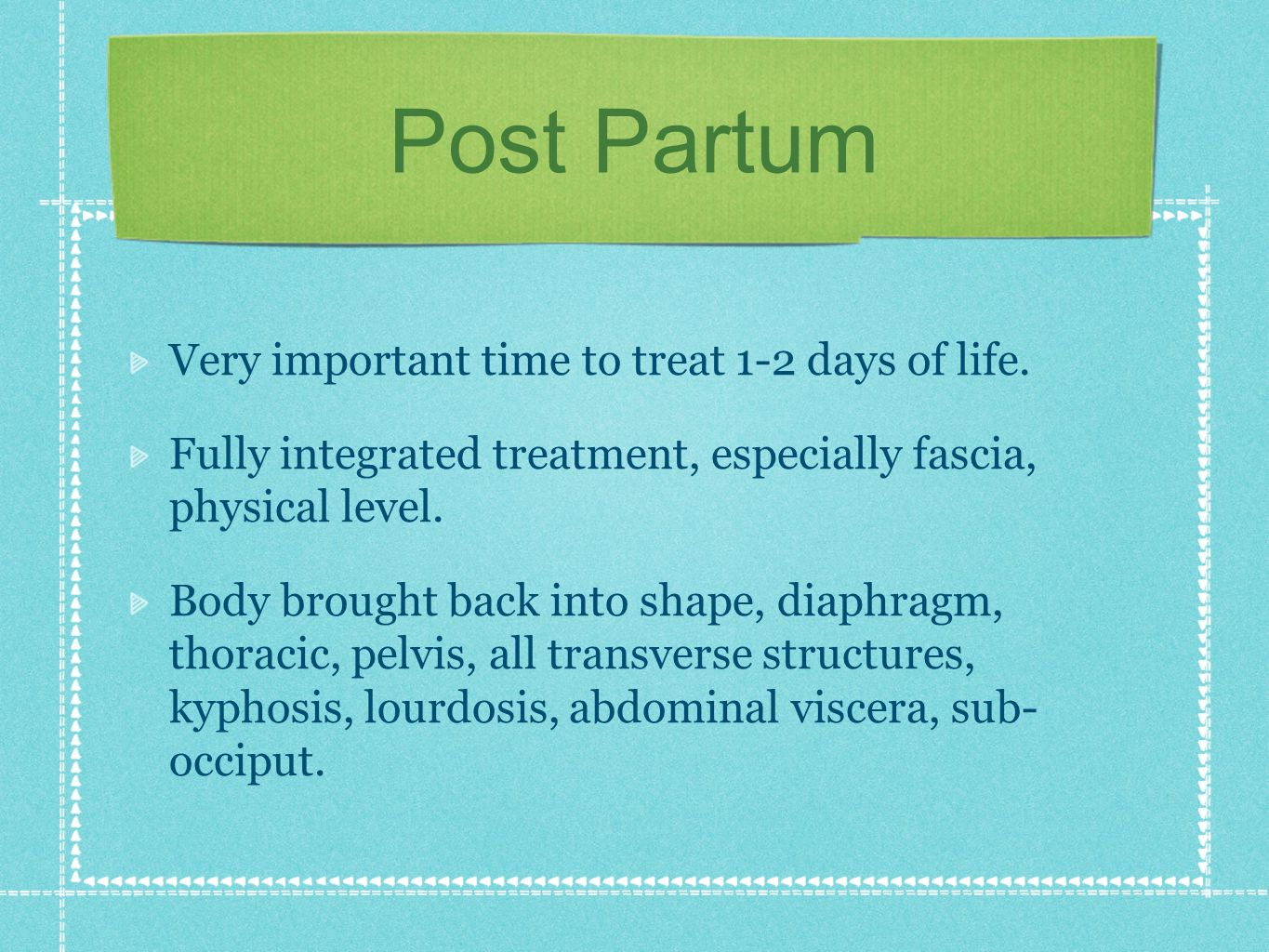 Post Partum Very important time to treat 1-2 days of life. Fully integrated treatment, especially fascia, physical level. Body brought back into shape