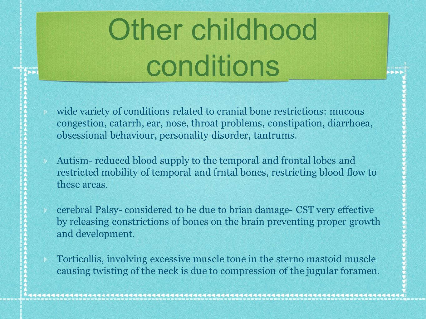 Other childhood conditions wide variety of conditions related to cranial bone restrictions: mucous congestion, catarrh, ear, nose, throat problems, constipation, diarrhoea, obsessional behaviour, personality disorder, tantrums.