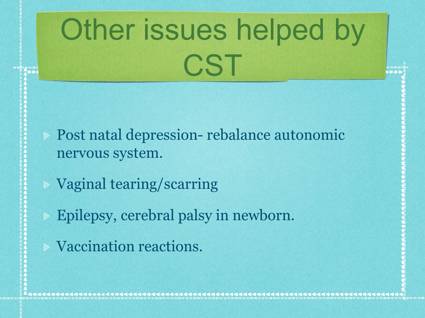 Other issues helped by CST Post natal depression- rebalance autonomic nervous system. Vaginal tearing/scarring Epilepsy, cerebral palsy in newborn. Va