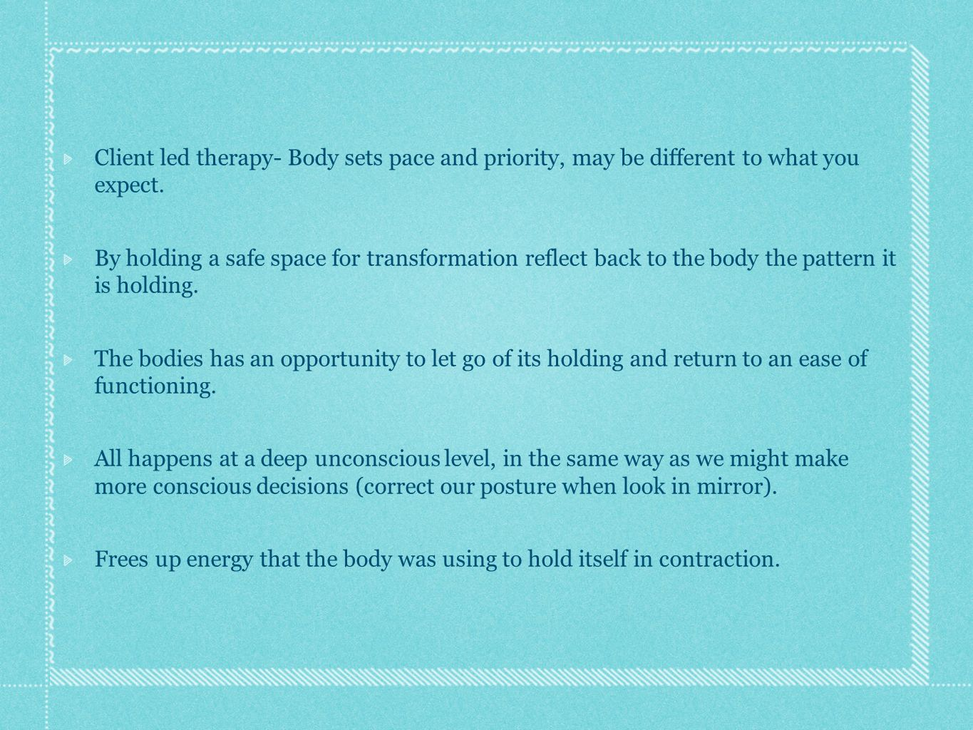 Client led therapy- Body sets pace and priority, may be different to what you expect. By holding a safe space for transformation reflect back to the b