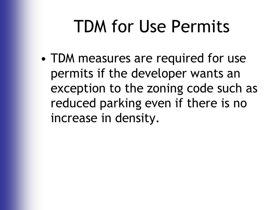 TDM for Use Permits TDM measures are required for use permits if the developer wants an exception to the zoning code such as reduced parking even if there is no increase in density.