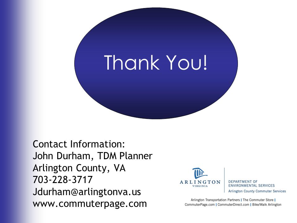 Contact Information: John Durham, TDM Planner Arlington County, VA 703-228-3717 Jdurham@arlingtonva.us www.commuterpage.com Thank You!