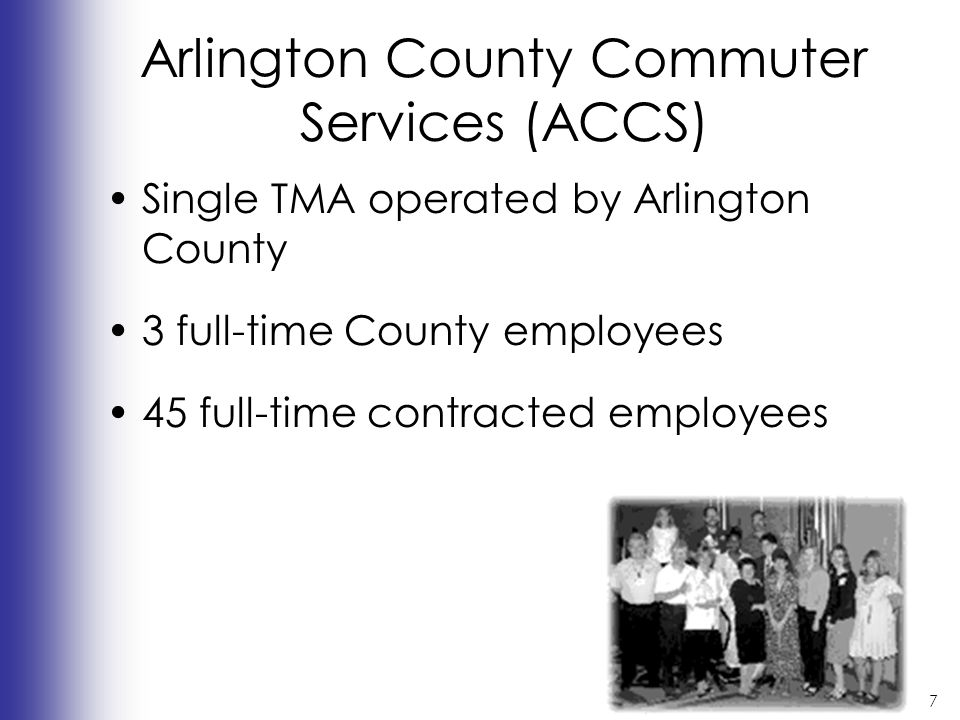 7 Arlington County Commuter Services (ACCS) Single TMA operated by Arlington County 3 full-time County employees 45 full-time contracted employees