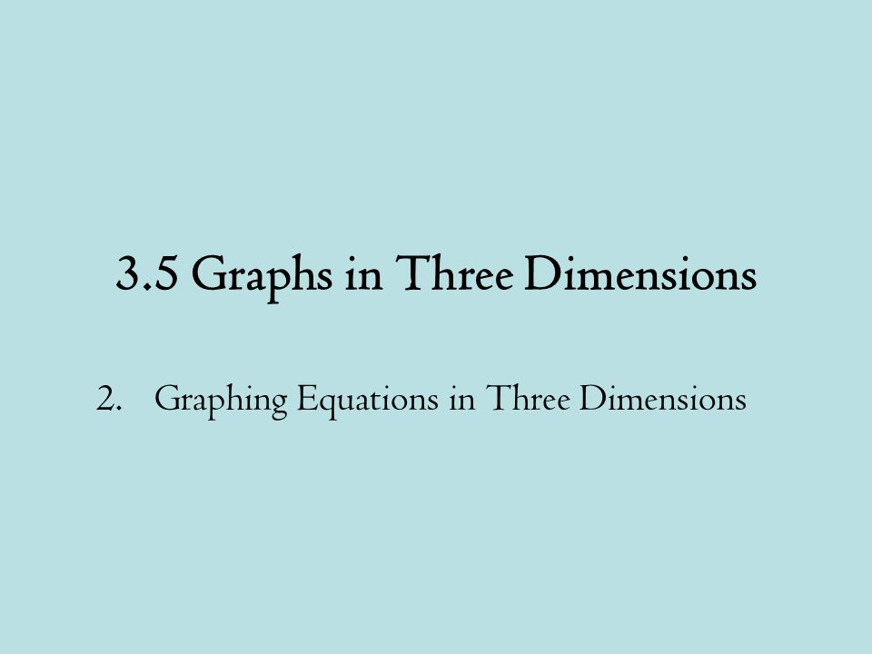 3.5 Graphs in Three Dimensions 2.Graphing Equations in Three Dimensions