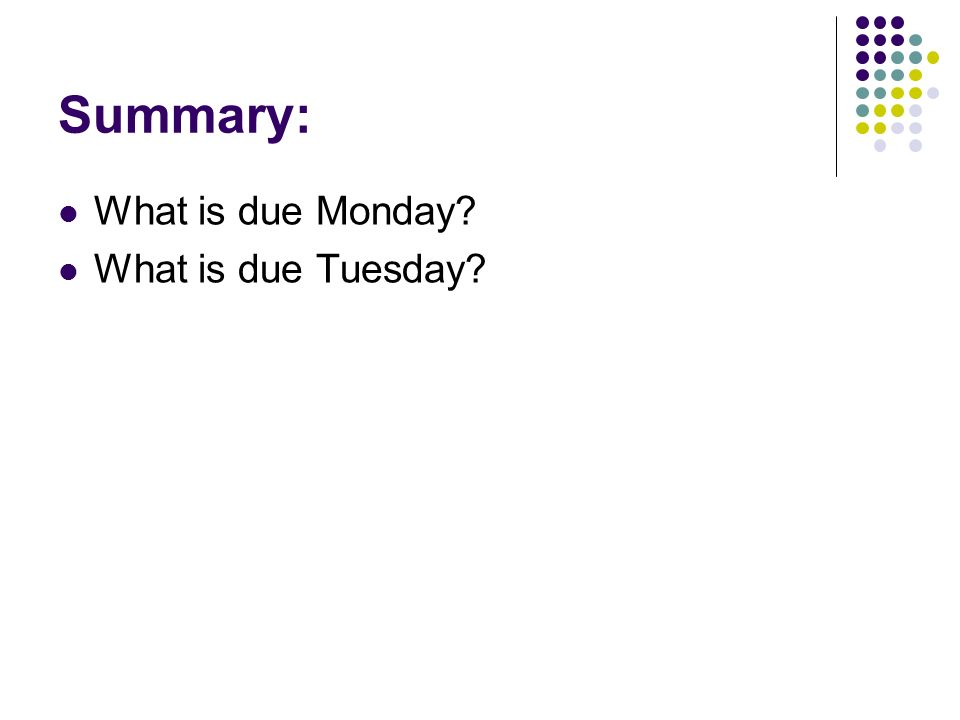 Summary: What is due Monday? What is due Tuesday?