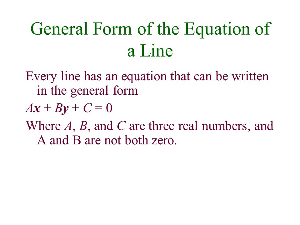 General Form of the Equation of a Line Every line has an equation that can be written in the general form Ax + By + C = 0 Where A, B, and C are three