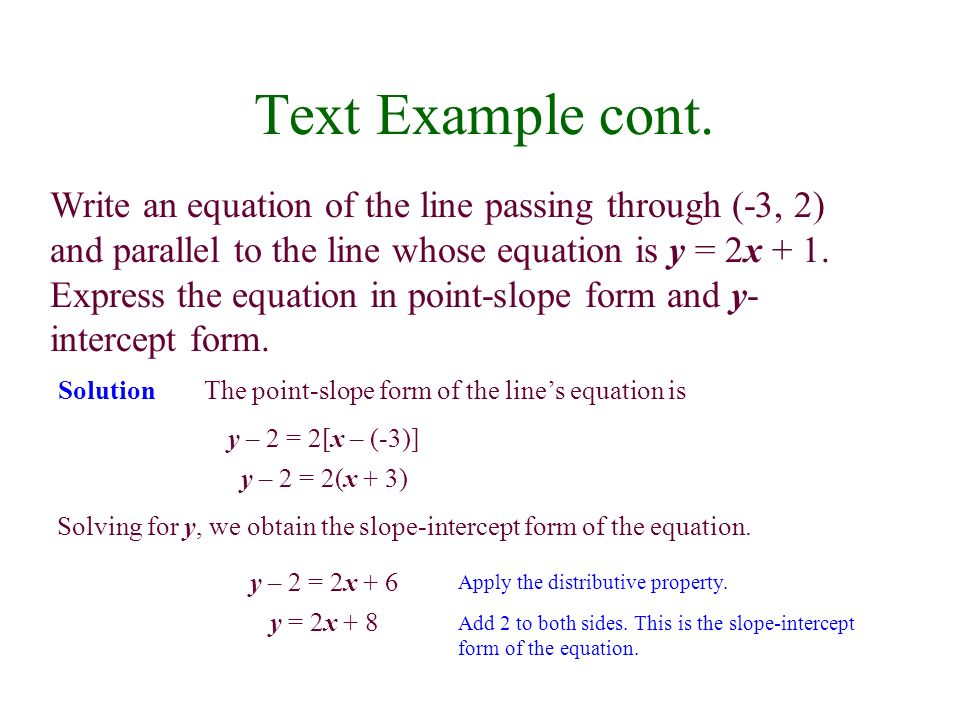 Text Example cont. Write an equation of the line passing through (-3, 2) and parallel to the line whose equation is y = 2x + 1. Express the equation i