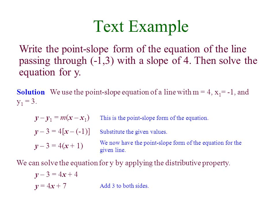 Text Example Write the point-slope form of the equation of the line passing through (-1,3) with a slope of 4. Then solve the equation for y. Solution
