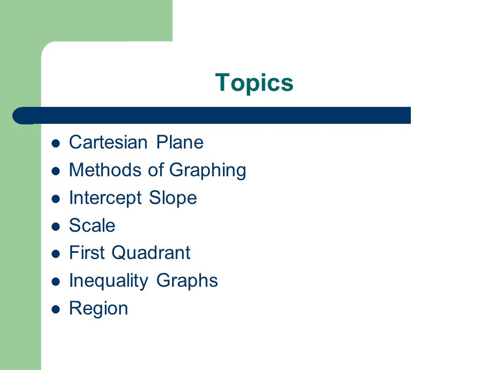 Topics Cartesian Plane Methods of Graphing Intercept Slope Scale First Quadrant Inequality Graphs Region
