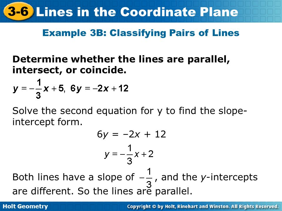Holt Geometry 3-6 Lines in the Coordinate Plane Determine whether the lines are parallel, intersect, or coincide. Example 3B: Classifying Pairs of Lin