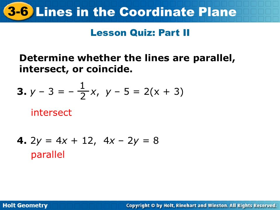 Holt Geometry 3-6 Lines in the Coordinate Plane Lesson Quiz: Part II Determine whether the lines are parallel, intersect, or coincide. 3. y – 3 = – x,