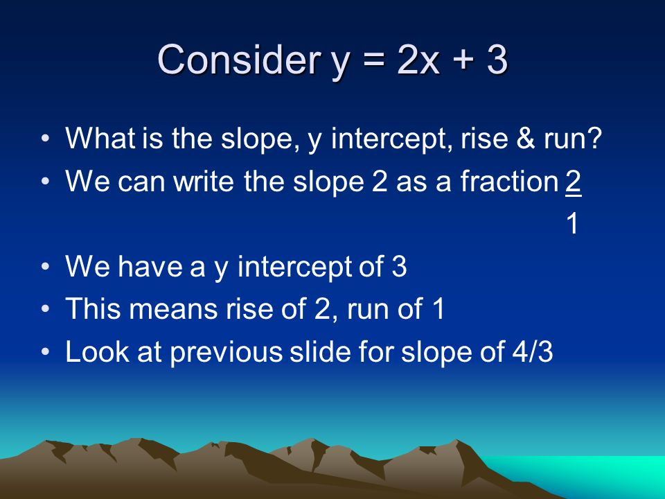 Understanding the Slope If m or the slope is 2 this means a rise of 2 and a run of 1 (2 can be written as 2 ) 1 If m = - 5, this means a rise of -5 and right 1 If m= -2 this means rise of -2 right 3 3 Rise can go up or down, run must go right