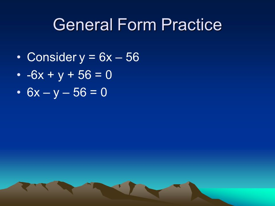 General Form You will also be asked to write in general form General Form Ax + By + C = 0 A must be positive Maintain order x, y, number = 0 No fractions