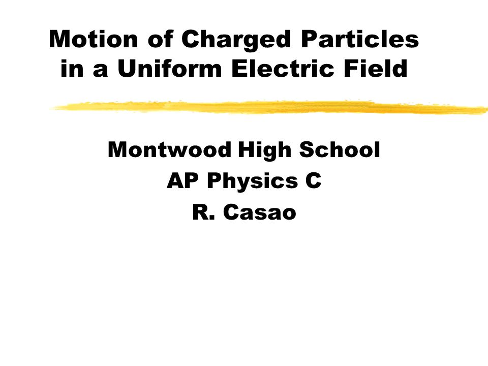 Motion of Charged Particles in a Uniform Electric Field Montwood High School AP Physics C R. Casao