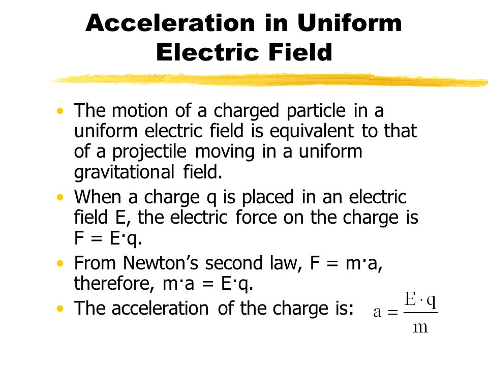 Acceleration in Uniform Electric Field The motion of a charged particle in a uniform electric field is equivalent to that of a projectile moving in a