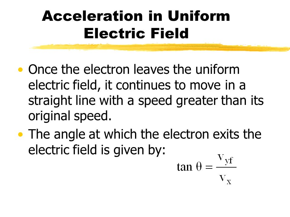 Acceleration in Uniform Electric Field Once the electron leaves the uniform electric field, it continues to move in a straight line with a speed great