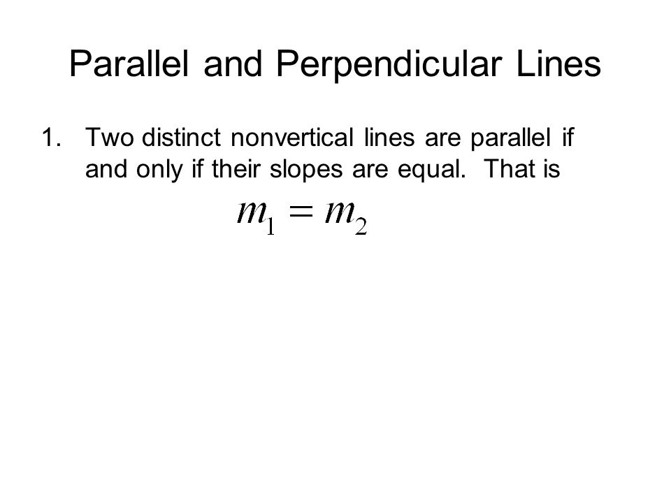 Parallel and Perpendicular Lines 1.Two distinct nonvertical lines are parallel if and only if their slopes are equal. That is