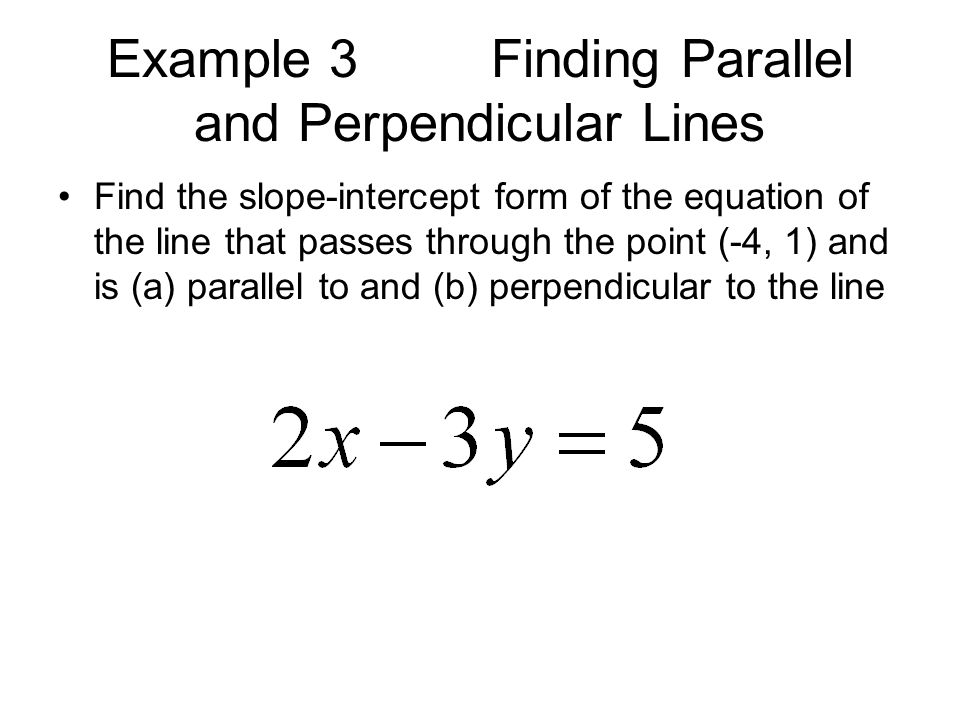 Example 3Finding Parallel and Perpendicular Lines Find the slope-intercept form of the equation of the line that passes through the point (-4, 1) and