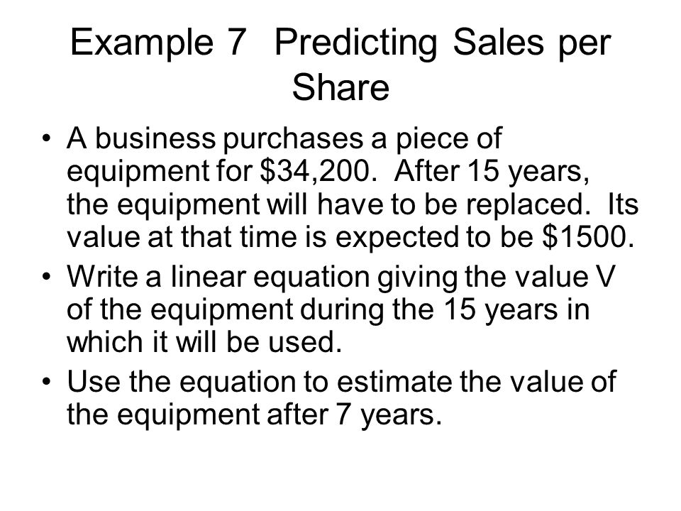 Example 7Predicting Sales per Share A business purchases a piece of equipment for $34,200. After 15 years, the equipment will have to be replaced. Its