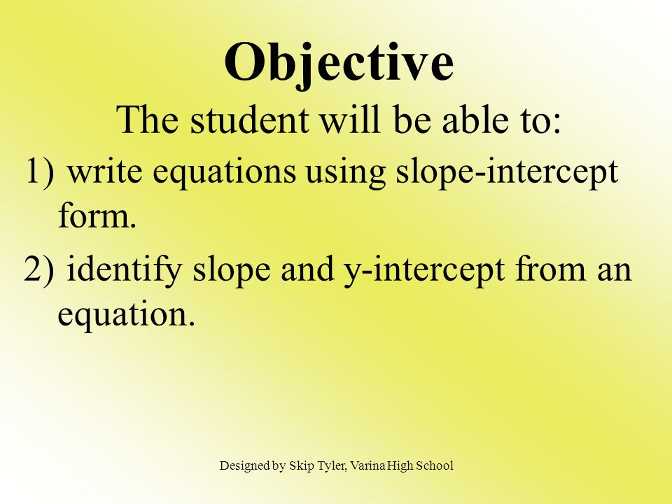 Objective The student will be able to: 1) write equations using slope-intercept form. 2) identify slope and y-intercept from an equation. Designed by