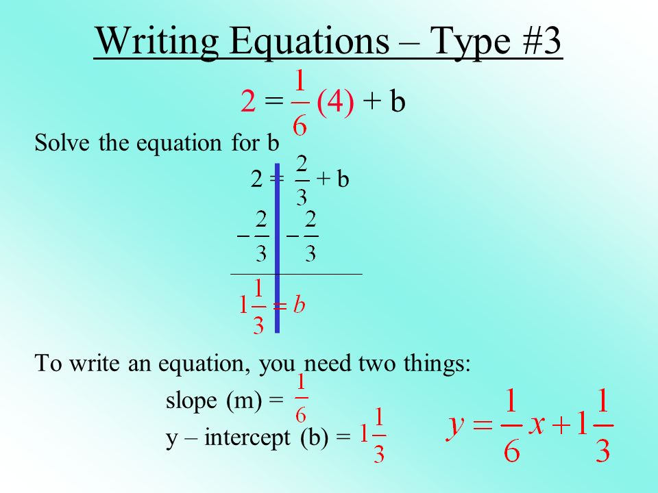 Writing Equations – Type #3 2 = (4) + b Solve the equation for b 2 = + b To write an equation, you need two things: slope (m) = y – intercept (b) =
