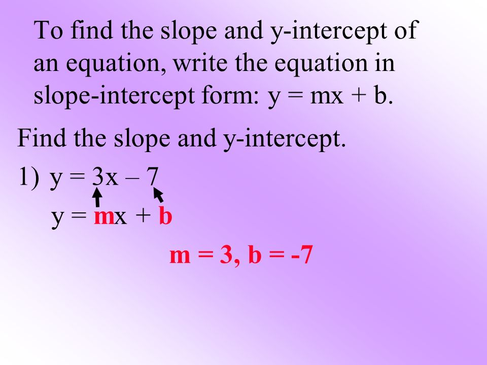 To find the slope and y-intercept of an equation, write the equation in slope-intercept form: y = mx + b. Find the slope and y-intercept. 1)y = 3x – 7