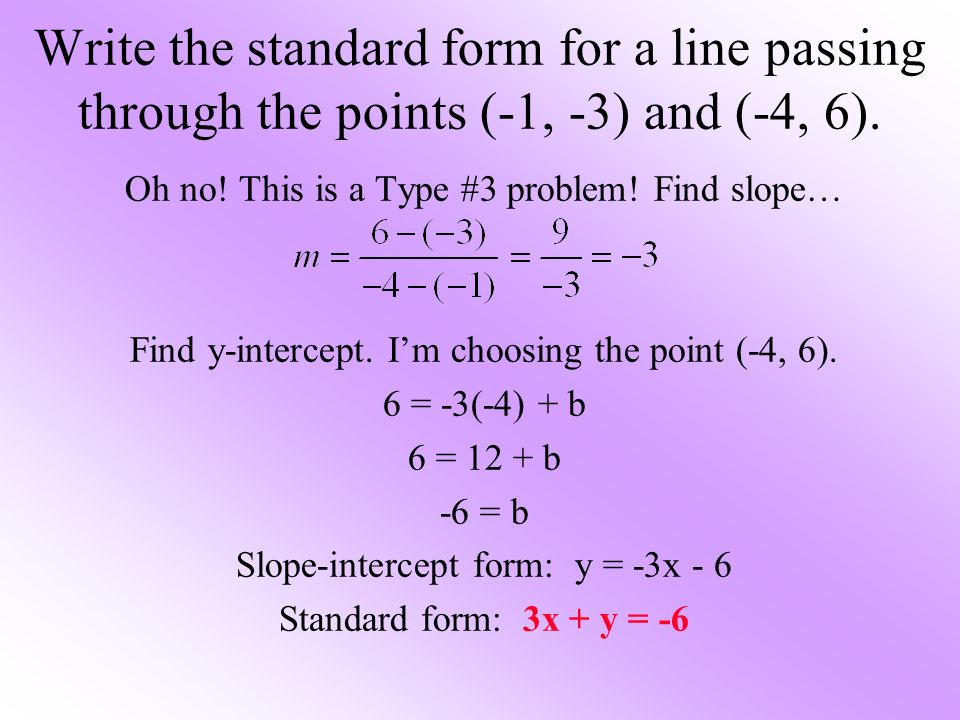 Oh no! This is a Type #3 problem! Find slope… Find y-intercept. Im choosing the point (-4, 6). 6 = -3(-4) + b 6 = 12 + b -6 = b Slope-intercept form: