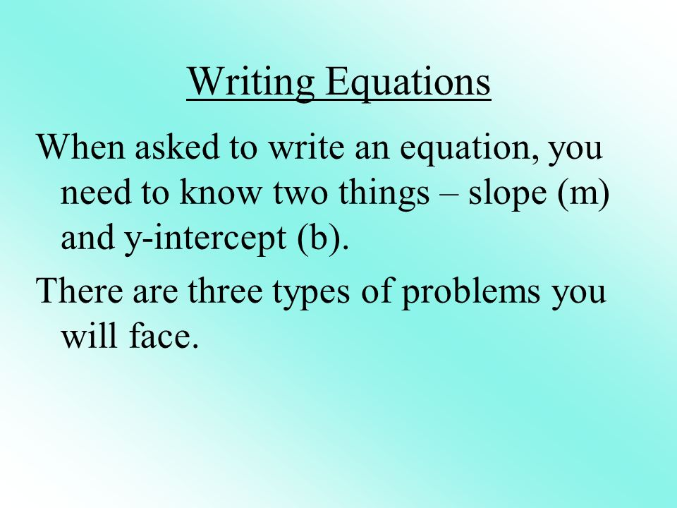 Writing Equations When asked to write an equation, you need to know two things – slope (m) and y-intercept (b). There are three types of problems you