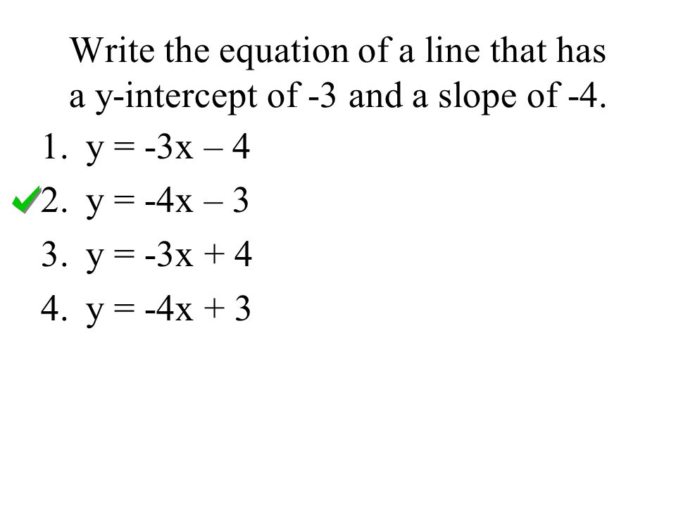 Write the equation of a line that has a y-intercept of -3 and a slope of -4. 1.y = -3x – 4 2.y = -4x – 3 3.y = -3x + 4 4.y = -4x + 3