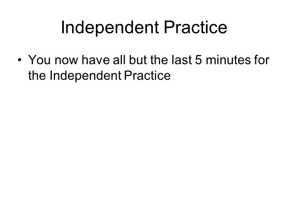 Independent Practice You now have all but the last 5 minutes for the Independent Practice