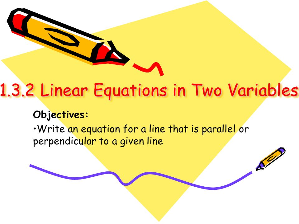 1.3.2 Linear Equations in Two Variables 1.3.2 Linear Equations in Two Variables Objectives: Write an equation for a line that is parallel or perpendic