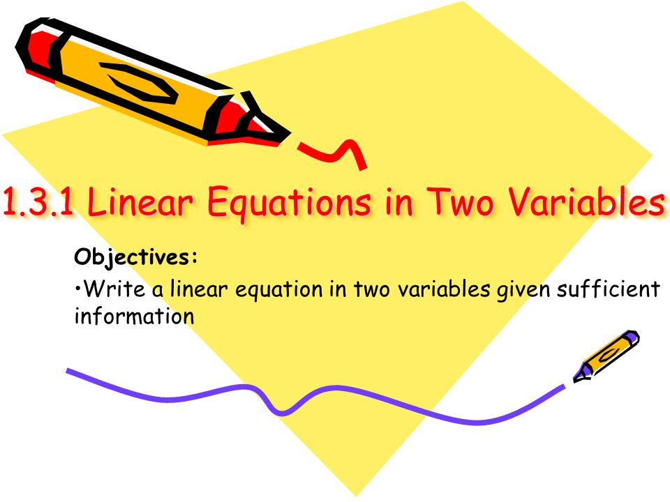 1.3.1 Linear Equations in Two Variables 1.3.1 Linear Equations in Two Variables Objectives: Write a linear equation in two variables given sufficient