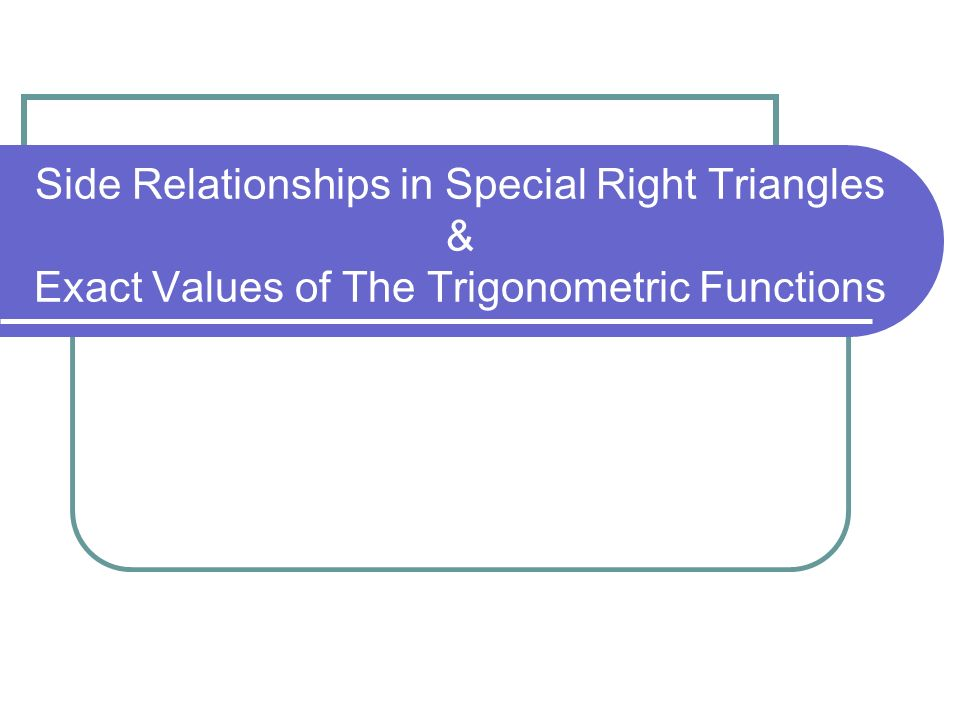 Side Relationships in Special Right Triangles The 45° – 45 ° – 90 ° Theorem In a 45° - 45° - 90° triangle the hypotenuse is times as long as either leg.