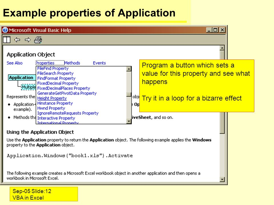 Sep-05 Slide:12 VBA in Excel Example properties of Application Program a button which sets a value for this property and see what happens Try it in a