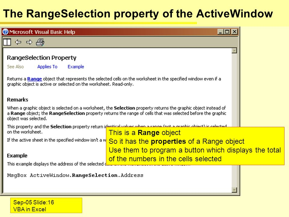 Sep-05 Slide:16 VBA in Excel The RangeSelection property of the ActiveWindow This is a Range object So it has the properties of a Range object Use them to program a button which displays the total of the numbers in the cells selected