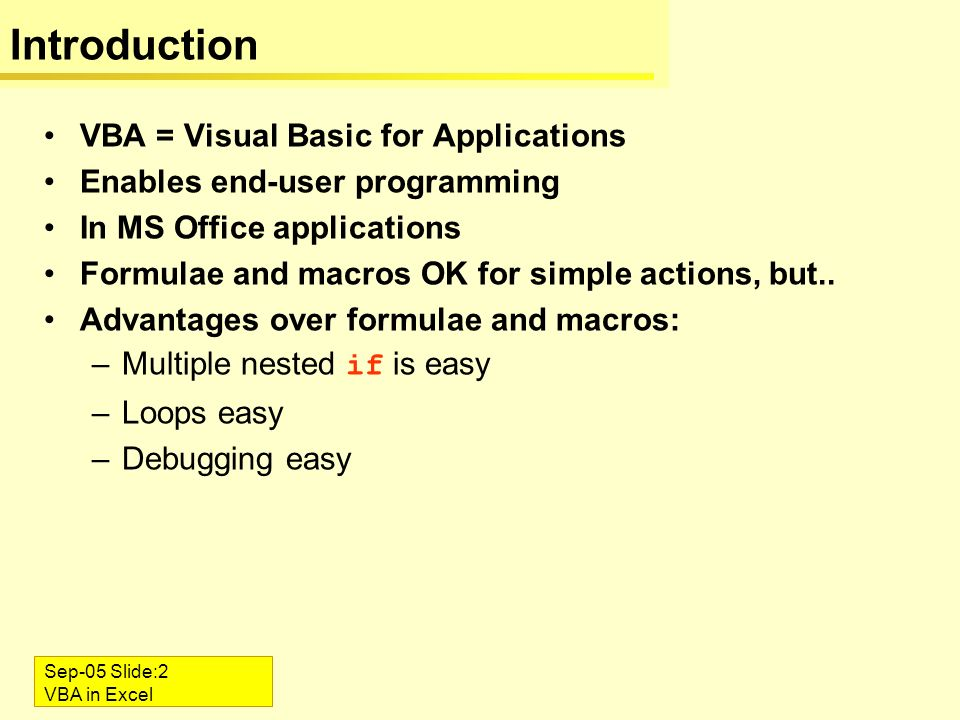 Sep-05 Slide:2 VBA in Excel Introduction VBA = Visual Basic for Applications Enables end-user programming In MS Office applications Formulae and macro