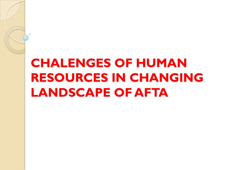 CHALENGES OF HUMAN RESOURCES IN CHANGING LANDSCAPE OF AFTA