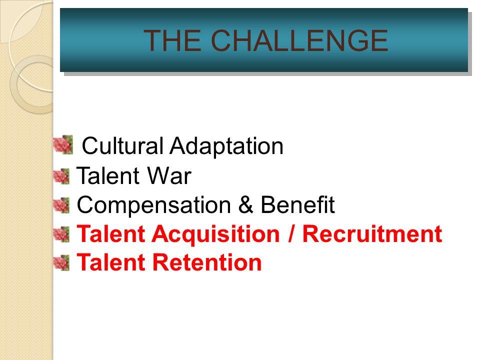 THE CHALLENGE Cultural Adaptation Talent War Compensation & Benefit Talent Acquisition / Recruitment Talent Retention