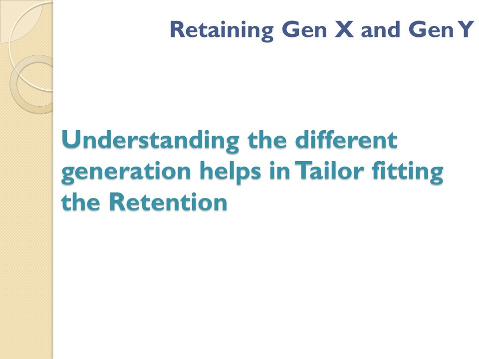 Understanding the different generation helps in Tailor fitting the Retention Retaining Gen X and Gen Y