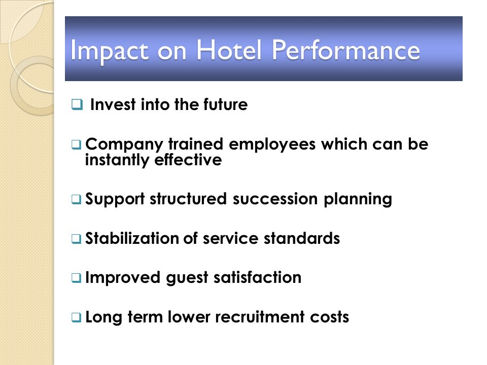 Impact on Hotel Performance Invest into the future Company trained employees which can be instantly effective Support structured succession planning S