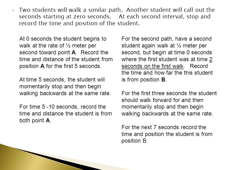 Two students will walk a similar path. Another student will call out the seconds starting at zero seconds. At each second interval, stop and record th